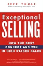 Exceptional Selling - How the Best Connect and Win in High Stakes Sales ebook by Jeff Thull