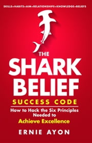 The SHARK Belief Success Code: How to Hack the Six Principles Needed to Achieve Excellence ebook by Ernie Ayon