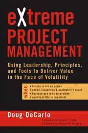 eXtreme Project Management - Using Leadership, Principles, and Tools to Deliver Value in the Face of Volatility ebook by Douglas DeCarlo