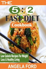 The 5:2 Fast Diet Cookbook - Low Calorie Recipes For Weight Loss And Healthy Living ebook by Angela Ford