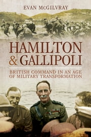 Hamilton and Gallipoli - British Command in the Age of Military Transformation ebook by Evan McGilvray