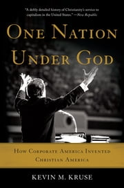 One Nation Under God - How Corporate America Invented Christian America ebook by Kevin M. Kruse
