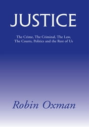 Justice - The Crime, The Criminal, The Law, The Courts, Politics and the Rest of Us ebook by Robin Oxman