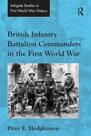British Infantry Battalion Commanders in the First World War ebook by Peter E. Hodgkinson