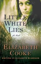 Little White Lies - A Novel ebook by Elizabeth Cooke