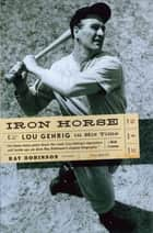 Iron Horse: Lou Gehrig in His Time ebook by Ray Robinson