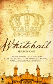 Whitehall - The Complete Season One ebook by Liz Duffy Adams,Delia Sherman,Barbara Samuel,Mary Robinette Kowal,Madeleine Robins,Sarah Smith