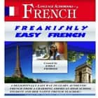 Freakishly Easy French - A Delightfully Easy Way to Learn Authentic French from a Charming American High School Student and Her Native French Teacher!! audiobook by