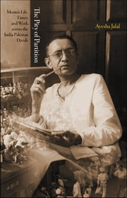The Pity of Partition - Manto's Life, Times, and Work across the India-Pakistan Divide ebook by Ayesha Jalal