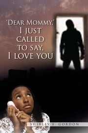 Dear Mommy, I Just Called To Say I Love You ebook by Shirley E. Gordon