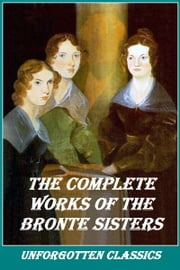 THE COMPLETE WORKS OF THE BRONTE SISTERS ebook by Emily Bronte, Anne Bronte, Charlotte Bronte