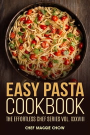 Easy Pasta Cookbook ebook by Chef Maggie Chow