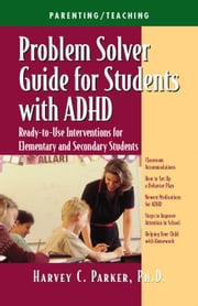 Problem Solver Guide for Students with ADHD: Ready-To-Use Interventions for Elementary and Secondary Students ebook by Parker, Phd Harvey C.