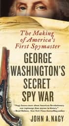 George Washington's Secret Spy War - The Making of America's First Spymaster ebook by John A. Nagy