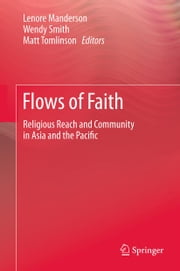 Flows of Faith - Religious Reach and Community in Asia and the Pacific ebook by Lenore Manderson,Wendy Smith,Matt Tomlinson