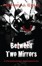 Between Two Mirrors - A Psychological Assassination ebook by Michael J. Cole