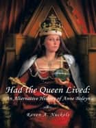 Had the Queen Lived: - An Alternative History of Anne Boleyn ebook by Raven A. Nuckols