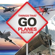 Things That Go - Planes Edition - Planes for Kids ebook by Baby Professor