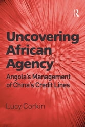 Uncovering African Agency - Angola's Management of China's Credit Lines ebook by Lucy Corkin