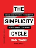 The Simplicity Cycle - A Field Guide to Making Things Better Without Making Them Worse ebook by Dan Ward