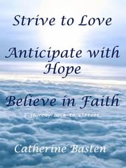 Strive to Love, Anticipate with Hope, Believe in Faith ebook by Catherine Basten