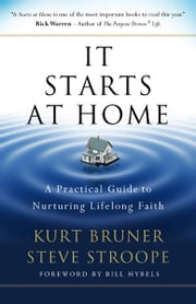 It Starts at Home - A Practical Guide to Nurturing Lifelong Faith ebook by Stephen Stroope,Kurt D. Bruner