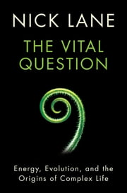 The Vital Question: Energy, Evolution, and the Origins of Complex Life ebook by Nick Lane