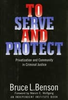 To Serve and Protect - Privatization and Community in Criminal Justice ebook by Bruce L. Benson