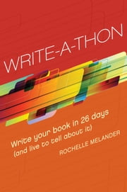 Write-A-Thon - Write Your Book in 26 Days (And Live to Tell About It) ebook by Rochelle Melander