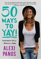 50 Ways to Yay! - Transformative Tools for a Whole Lot of Happy ebook by Alexi Panos