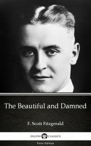 The Beautiful and Damned by F. Scott Fitzgerald - Delphi Classics (Illustrated) ebook by F. Scott Fitzgerald, F. Scott Fitzgerald, Delphi Classics