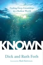 Known - Finding Deep Friendships in a Shallow World ebook by Dick Foth, Ruth Foth, Mark Batterson