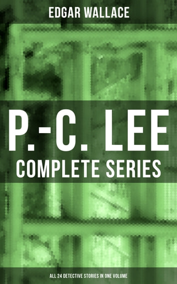P.-C. Lee: Complete Series (ALL 24 Detective Stories in One Volume) - Police Contable Lee Mysteries: A Man of Note, The Power of the Eye, The Sentimental Burglar, A Case for Angel Esquire, Contempt, Confidence, The Snatchers, The Gold Mine, The Last Adventure… ebook by Edgar Wallace