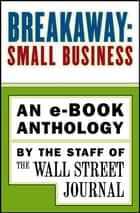 Breakaway: Small Business - An e-book Anthology ebook by The Staff of the Wall Street Journal