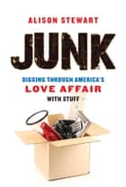 Junk - Digging Through America's Love Affair with Stuff ebook by Alison Stewart, Alison Stewart