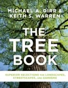 The Tree Book - Superior Selections for Landscapes, Streetscapes, and Gardens eBook by Michael A. Dirr, Keith S. Warren