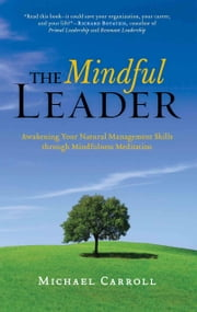 The Mindful Leader: Awakening Your Natural Management Skills through Mindfulness Meditation - Awakening Your Natural Management Skills through Mindfulness Meditation ebook by Michael Carroll