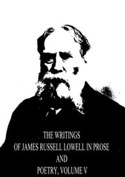 The Writings of James Russell Lowell in Prose and Poetry, Volume V ebook by James Russell Lowell