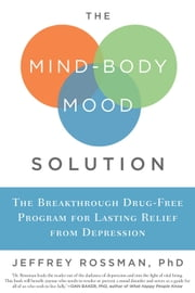 The Mind-Body Mood Solution: The Breakthrough Drug-Free Program for Lasting Relief from Depression - The Breakthrough Drug-Free Program for Lasting Relief from Depression ebook by Jeffrey Rossman