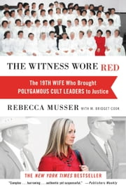 The Witness Wore Red - The 19th Wife Who Brought Polygamous Cult Leaders to Justice ebook by Rebecca Musser,M. Bridget Cook