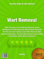 Wart Removal - With This Easy To Use Manual Discover Home Remedies For Wart Removal, Natural Wart Removal, The Pro and Con's About Laser Wart Removal, Wart Removal Remedies, The Best Wart Removal And Untold Information About Warts In General ebook by Lori Coy