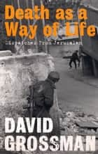Death as a Way of Life - Dispatches from Jerusalem ebook by David Grossman