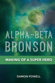 Alpha-Beta Bronson - Making of a Super Hero ebook by Damon Powell