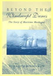 Beyond the Windswept Dunes - The Story of Maritime Michigan ebook by Elizabeth B. Sherman