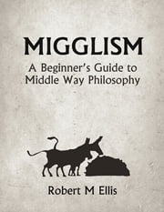 Migglism: A Beginner's Guide to Middle Way Philosophy ebook by Robert M. Ellis
