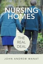 Nursing Homes: the Real Deal ebook by John Andrew Wanat