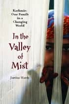 In the Valley of Mist - Kashmir: One Family In A Changing World ebook by Justine Hardy