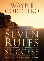 The Seven Rules of Success - Indispensable Wisdom For Life ebook by Wayne Cordeiro
