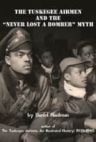 "The Tuskegee Airmen and the ""Never Lost a Bomber"" Myth ebook by Daniel Haulman"