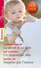 Le secret d'un père - Un impossible rêve - Surprise par l'amour ebook by Yvonne Lindsay, Kat Cantrell, Rachel Lee